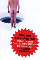 Real Men Eat Puffer Fish: And 93 Other Dangerous Things To Consider by Robert Twigger