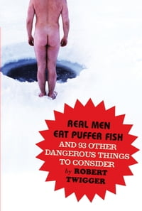 Real Men Eat Puffer Fish: And 93 Other Dangerous Things To Consider