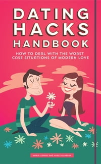 Dating Hacks Handbook: How to Deal With The Worst Case Situations of Modern Love