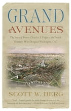 Grand Avenues: The Story of Pierre Charles L'Enfant, the French Visionary Who Designed Washington, D.C. by Scott W. Berg