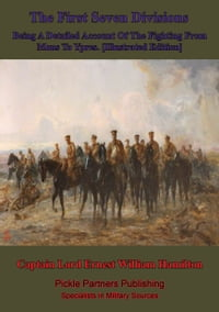 The First Seven Divisions, Being A Detailed Account Of The Fighting From Mons To Ypres…