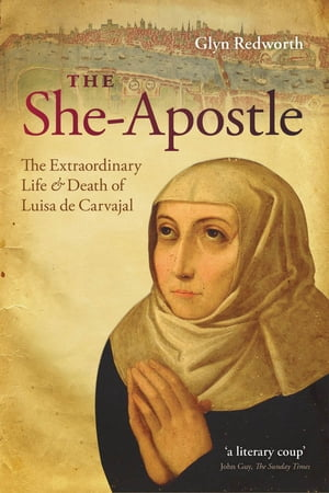The She-Apostle The Extraordinary Life and Death of Luisa de Carvajal