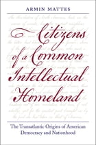 Citizens of a Common Intellectual Homeland: The Transatlantic Origins of American Democracy and Nationhood by Armin Mattes