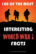 100 of the Most Interesting World War 1 Facts by alex trostanetskiy