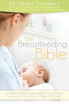 The Breastfeeding Bible: Everything You Need to Know from First Latch to Final Feeding