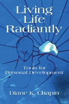 Living Life Radiantly - Tools for Personal Development by Diane K. Chapin