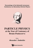 Particle Physics at the Year of Centenary of Bruno Pontecorvo: Proceedings of the Sixteenth Lomonosov Conference on Elementary Particle Physics by Alexander I Studenikin
