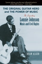 The Original Guitar Hero and the Power of Music: The Legendary Lonnie Johnson, Music, and Civil Rights by Dean Alger