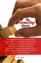 The Investing Basics: This Superb Guide To Investing Will Clearly Give You Some Excellent Points On Accurate Investment In by Ruby J. White