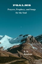 Psalms: Prayers, Prophecy, and Songs for the Soul by R. K. Bingham