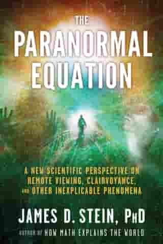 The Paranormal Equation: A New Scientific Perspective on Remote Viewing, Clairvoyance, and Other Inexplicable Phenomena