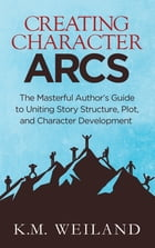 Creating Character Arcs: The Masterful Author's Guide to Uniting Story Structure, Plot, and Character Development by K.M. Weiland