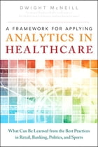 A Framework for Applying Analytics in Healthcare: What Can Be Learned from the Best Practices in Retail, Banking, Politics, and Sports by Dwight McNeill