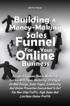 Building A Money-Making Sales Funnel For Your Online Business: Design A Dynamic Online Marketing System With These Marketing Strategies On Web Design, by Matt O. Pfister