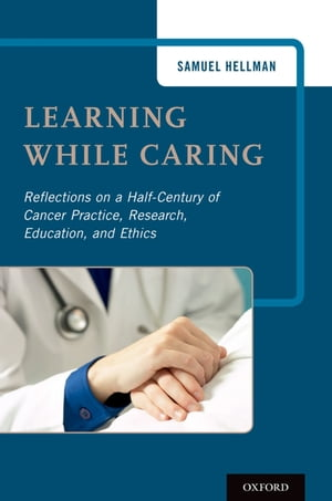 Learning While Caring Reflections on a Half-Century of Cancer Practice,  Research,  Education,  and Ethics
