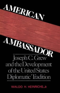 American Ambassador: Joseph C. Grew and the Development of the United States Diplomatic Tradition