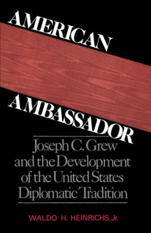 American Ambassador Joseph C. Grew and the Development of the United States Diplomatic Tradition
