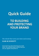 Quick Guide To Building And Protecting Your Brand by Liam M Birkett