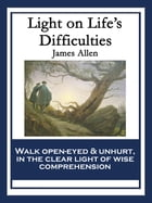 Light on Life's Difficulties: With linked Table of Contents by James Allen