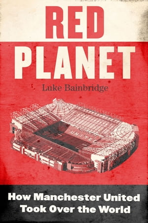 Red Planet How Manchester United Took Over the World