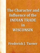 The Character and Influence of the Indian Trade in Wisconsin: A Study of the Trading Post as an Institution by Frederick J. Turner