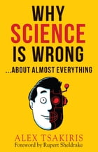 WHY SCIENCE IS WRONG...: About Almost Everything by Alex Tsakiris
