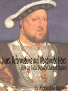 Wars, Reformations and Illegitimate Heirs: How the Tudor Dynasty Changed England by Alexandria Ingham