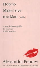 How To Make Love To A Man (safely): A new, intimate guide to sexy sex in the nineties by Alexandra Penney