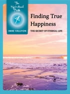 Finding True Happiness: The Secret Of Eternal Life by Imre Vallyon