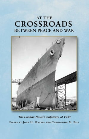 At the Crossroads Between Peace and War: The London Naval Conference in 1930 by John H. Maurer