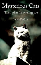 Mysterious Cats: Their plan to own you by Sarah Parker