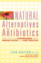 Natural Alternatives to Antibiotics: How you can Supercharge Your Immune System and Fight Infection by Leon Chaitow, N.D., D.O.