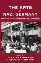The Arts in Nazi Germany: Continuity, Conformity, Change by Jonathan Huener