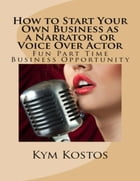 How to Start Your Own Business as a Narrator or Voice Over Actor: Fun Part Time Business by Kym Kostos