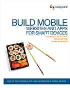 Build Mobile Websites and Apps for Smart Devices: Whip Up Tasty Morsels for a New Generation of…