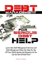 Debt Management For Serious Debt Help: Learn How Debt Management Services and Debt Management Plans Can Help You Pay Off Your Debts Quickly by Cheryl K. Starner