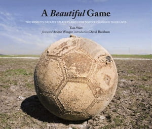 A Beautiful Game: The World's Greatest Players and How Soccer Changed Their Lives by Tom Watt