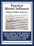 Practical Mental Influence: A Course of Lessons on Mental Vibrations, Psychic Influence, Personal Magnetism, Fascination, Psychi by William Walker Atkinson