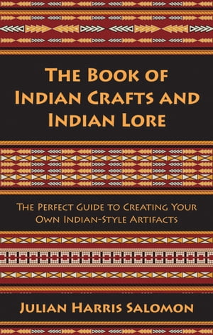 The Book of Indian Crafts and Indian Lore The Perfect Guide to Creating Your Own Indian-Style Artifacts