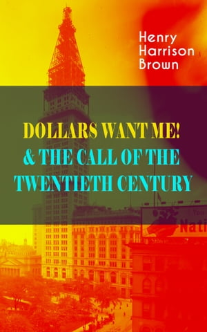 DOLLARS WANT ME! & THE CALL OF THE TWENTIETH CENTURY: Defeat the Material Desires and Burdens - Feel the Power of Positive Assertions in Your Personal by Henry Harrison Brown