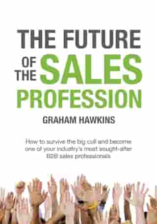 The Future of the Sales Profession: How to survive the big cull and become one of your industry's most sought after B2B sales professionals