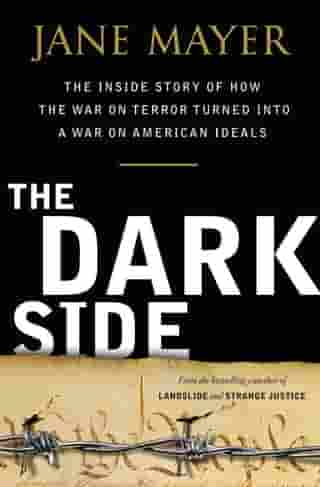 The Dark Side: The Inside Story of How The War on Terror Turned into a War on American Ideals by Jane Mayer