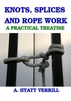 KNOTS, SPLICES and ROPE WORK: A PRACTICAL TREATISE (Full Illustrations)) by A. Hyatt Verrill