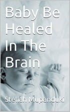 Baby be Healed In The Brain by Stellah Mupanduki