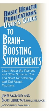 User's Guide to Brain-Boosting Supplements: Learn about the Vitamins and Other Nutrients That Can…