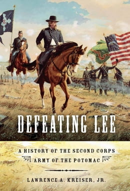 Book Defeating Lee: A History of the Second Corps, Army of the Potomac by Lawrence A. Kreiser Jr.