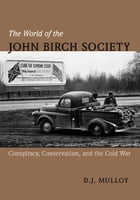 The World of the John Birch Society: Conspiracy, Conservatism, and the Cold War by D. Mulloy