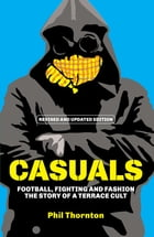 Casuals: Football, Fighting and Fashion: The Story of a Terrace Cult by Phil Thornton