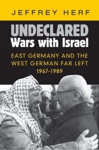 Undeclared Wars with Israel: East Germany and the West German Far Left, 1967–1989