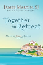 Together on Retreat: Meeting Jesus in Prayer by James Martin